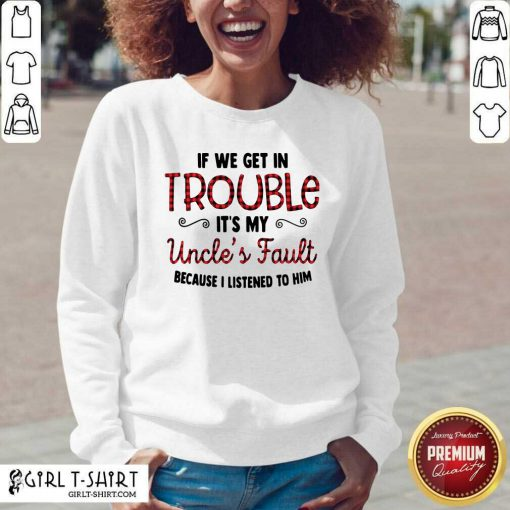 Cool If We Get In Trouble It's My Uncle's Fault Because I Listened To Him V-neck - Design By Girltshirt.com