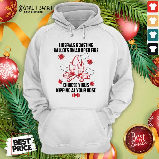 Liberals Roasting Ballots On An Open Fire Chinese Virus Nipping At Your Nose Hoodie- Design By Girltshirt.com