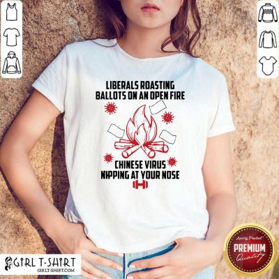 Liberals Roasting Ballots On An Open Fire Chinese Virus Nipping At Your Nose Shirt- Design By Girltshirt.com