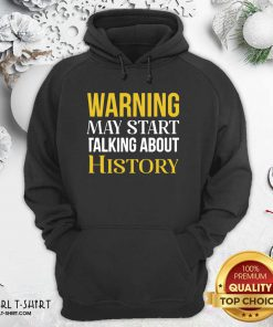 Warning May Start Talking About History Hoodie- Design By Girltshirt.com
