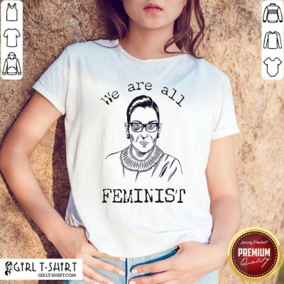 We Are All Feminist Rights Support Ruth Bader Ginsburg Shirt - Design By Girltshirt.com