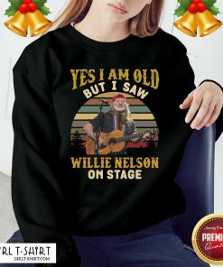 Yes I Am Old But I saw Willie Nelson On Sweatshirt - Design By Girltshirt.com