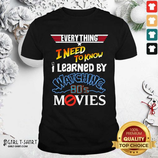 Everything I Need To Know I Learned By Watching 80's Movies Shirt- Design By Girltshirt.com
