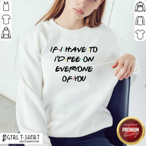 If I Have To I'd Pee On Everyone Of You Sweatshirt - Design By Girltshirt.com