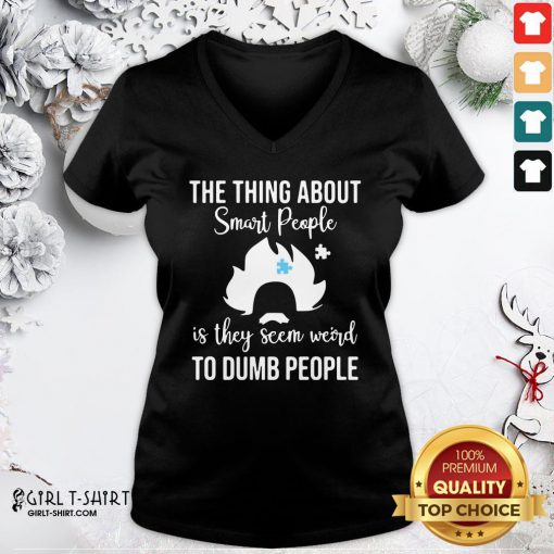 Good The Thing About Smart People Is They Seem Weird To Dumb People V-neck - Design By Girltshirt.com