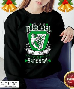 Good Yes I'm An Irish Girl Yes I Speak Fluent Sarcasm Sweatshirt - Design By Girltshirt.com