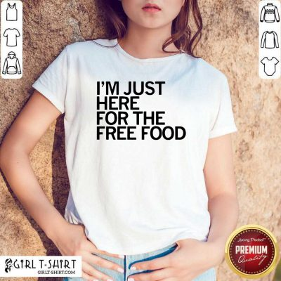 Just Here For The Free Food Shirt - Design By Girltshirt.com