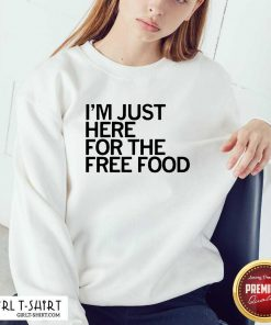 Just Here For The Free Food Sweatshirt- Design By Girltshirt.com
