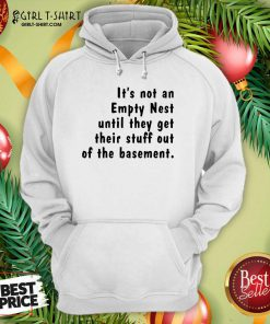 It's Not An Empty Nest Until They Get Their Stuff Out Of The Basement Limited Hoodie- Design By Girltshirt.com