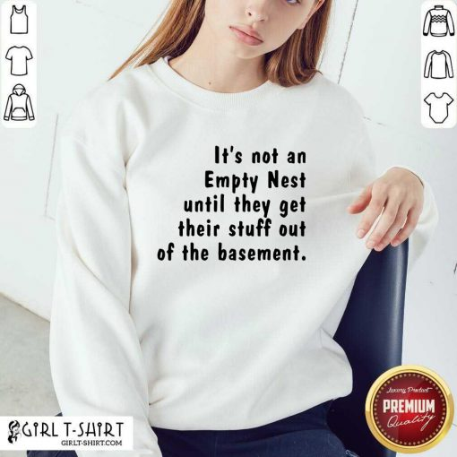It's Not An Empty Nest Until They Get Their Stuff Out Of The Basement Limited Sweatshirt - Design By Girltshirt.com