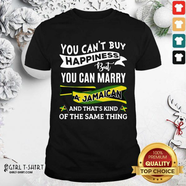 You Can't Buy Happiness But You Can Marry A Jamaican And That's Kinda The Same Thing Shirt - Design By Girltshirt.com
