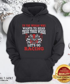 Hot I'm The Woman Who Wants To Hear Those Three Words Let's Go Racing Hoodie - Design By Girltshirt.com