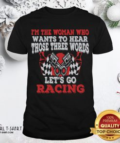Hot I'm The Woman Who Wants To Hear Those Three Words Let's Go Racing Shirt - Design By Girltshirt.com