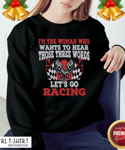 Hot I'm The Woman Who Wants To Hear Those Three Words Let's Go Racing Sweatshirt - Design By Girltshirt.com