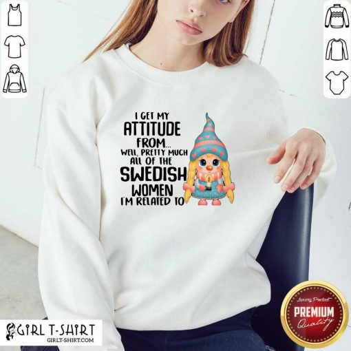 I Get My Attitude From Well Pretty Much All Of The Swedish Women I'm Related To Sweatshirt- Design By Girltshirt.com