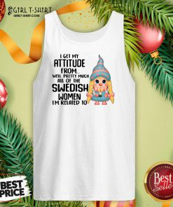 I Get My Attitude From Well Pretty Much All Of The Swedish Women I'm Related To Tank Top - Design By Girltshirt.com