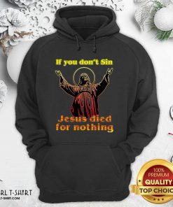 If You Don't Sin Jesus Died For Nothing Hoodie - Design By Girltshirt.com