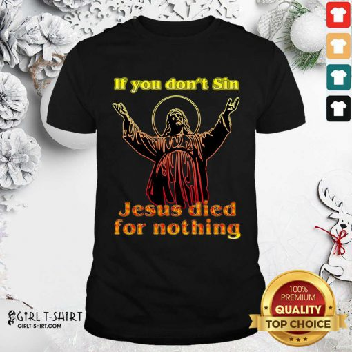 If You Don't Sin Jesus Died For Nothing Shirt - Design By Girltshirt.com