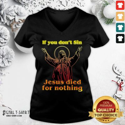 If You Don't Sin Jesus Died For Nothing V-neck- Design By Girltshirt.com