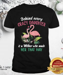Flamingo Behind Every Crazy Daughter Is A Mother Who Made Her That Way Shirt- Design By Girltshirt.com