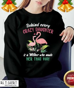 Nice Flamingo Behind Every Crazy Daughter Is A Mother Who Made Her That Way Sweatshirt - Design By Girltshirt.com
