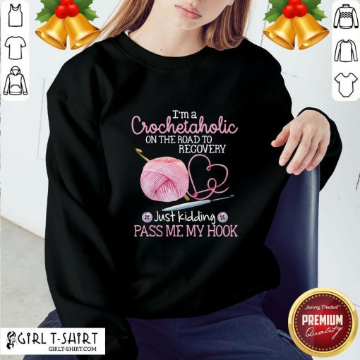 Nice I'm A Crochetaholic On The Road To Recovery Just Kidding Pass Me My Hook Sweatshirt - Design By Girltshirt.com