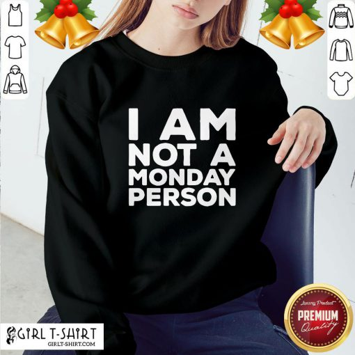 Not I Am Not A Monday Person Sweatshirt- Design By Girltshirt.com