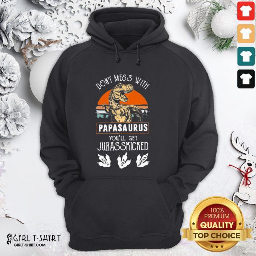 Official Dont Mess With Papasaurus Youll Get Jurasskicked Hoodie- Design By Girltshirt.com