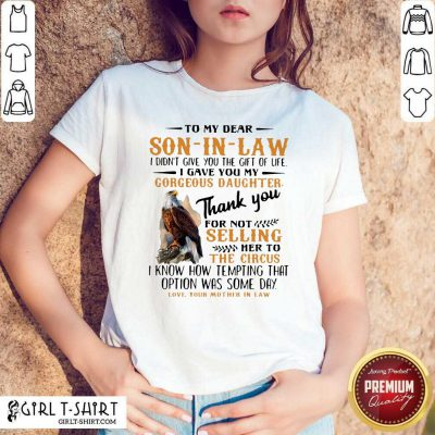 Eagle To My Dear Son In Law I Didn't Give You The Gift Of Life I Gave You My Gorgeous Daughter Shirt - Design By Girltshirt.com