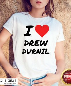 Official I Love Drew Durnil Shirt- Design By Girltshirt.com