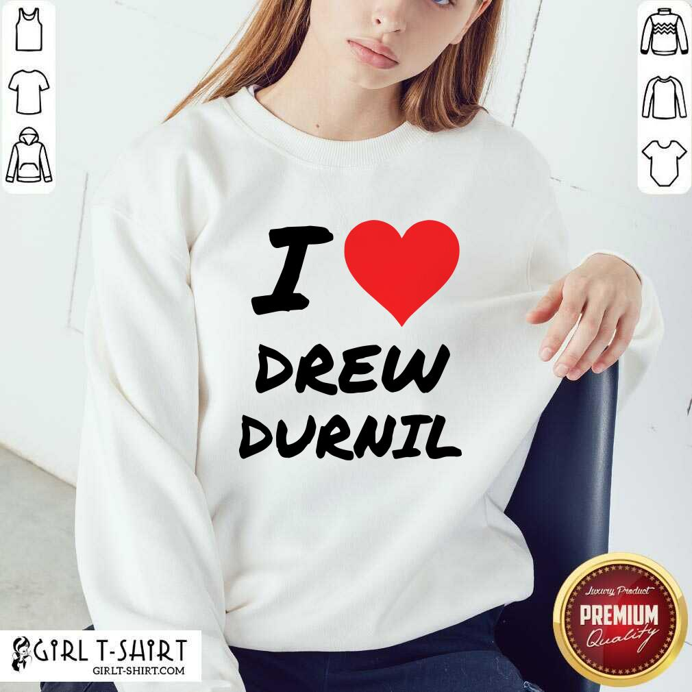 Official I Love Drew Durnil Sweatshirt- Design By Girltshirt.com