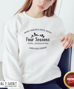Official Make America Rake Again Four Seasons Total Landscaping Sweatshirt - Design By Girltshirt.com