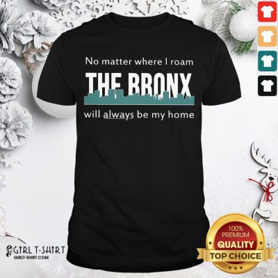 Official No Matter Where I Roam The Bronx Will Always be My Home Shirt - Design By Girltshirt.com