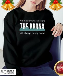 Official No Matter Where I Roam The Bronx Will Always be My Home Sweatshirt - Design By Girltshirt.com
