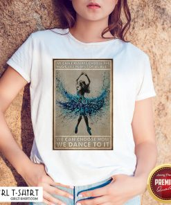 Official We Can't Always Choose The Music Life Plays For Us But We Can Choose How We Can Do It Ballet Girl Shirt - Design By Girltshirt.com