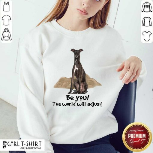 Original Greyhound Be You The World Will Adjust Sweatshirt- Design By Girltshirt.com