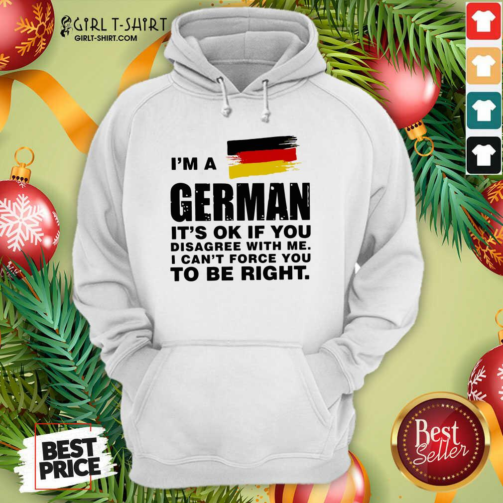 I'm A German It's Ok If You Disagree With Me I Can't Force You To Be Right Hoodie - Design By Girltshirt.com