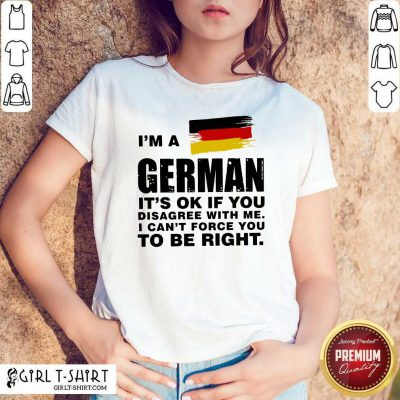 I'm A German It's Ok If You Disagree With Me I Can't Force You To Be Right Shirt - Design By Girltshirt.com
