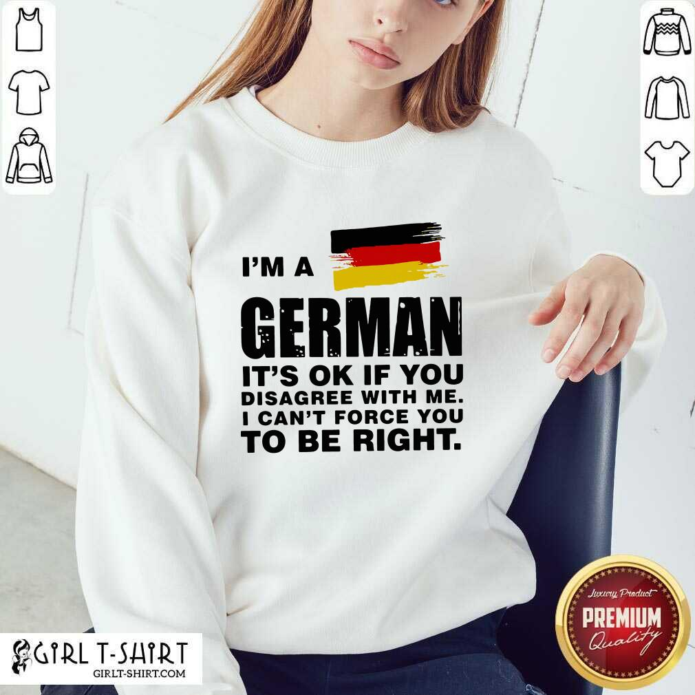 I'm A German It's Ok If You Disagree With Me I Can't Force You To Be Right Sweatshirt - Design By Girltshirt.com