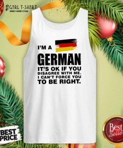 I'm A German It's Ok If You Disagree With Me I Can't Force You To Be Right Tank Top - Design By Girltshirt.com
