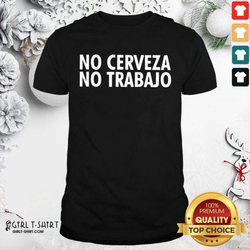 No Cerveza No Trabajo Shirt - Design By Girltshirt.com