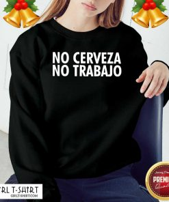 No Cerveza No Trabajo Sweatshirt - Design By Girltshirt.com