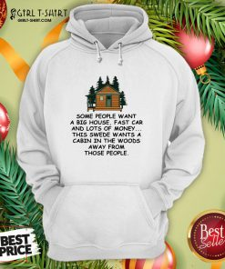 Original Some People Want A Big House Fast Car And Lots Of Money This Swede Wants A Cabin In The Woods Away From Those People Hoodie - Design By Girltshirt.com
