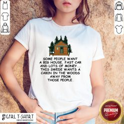 Original Some People Want A Big House Fast Car And Lots Of Money This Swede Wants A Cabin In The Woods Away From Those People Shirt - Design By Girltshirt.com