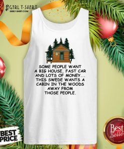 Original Some People Want A Big House Fast Car And Lots Of Money This Swede Wants A Cabin In The Woods Away From Those People Tank Top - Design By Girltshirt.com