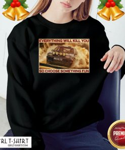 Premium Everything Will Kill You So Choose Something Fun Horizontal Sweatshirt- Design By Girltshirt.com