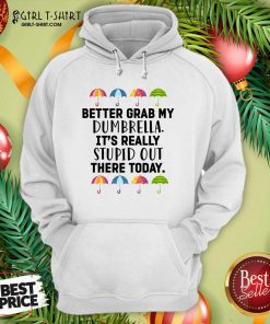 Better Grab My Dumbrella It's Really Stupid Out There Today Hoodie- Design By Girltshirt.com