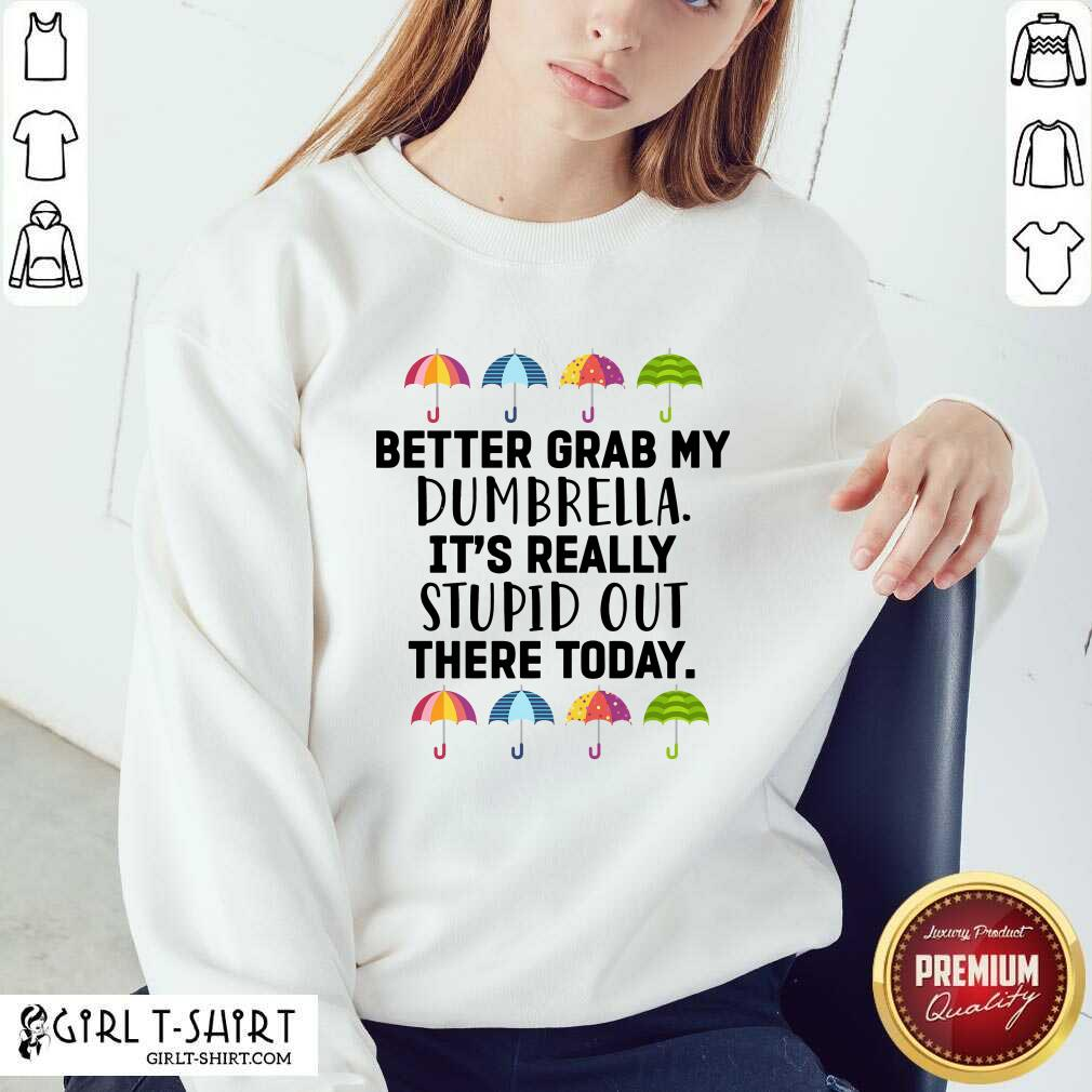 Better Grab My Dumbrella It's Really Stupid Out There Today Sweatshirt - Design By Girltshirt.com