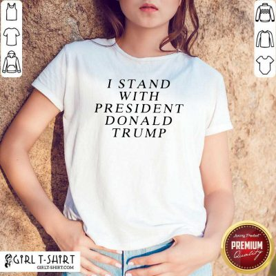 I Stand With President Donald Trump Shirt - Design By Girltshirt.com
