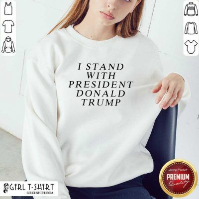 I Stand With President Donald Trump Sweatshirt - Design By Girltshirt.com